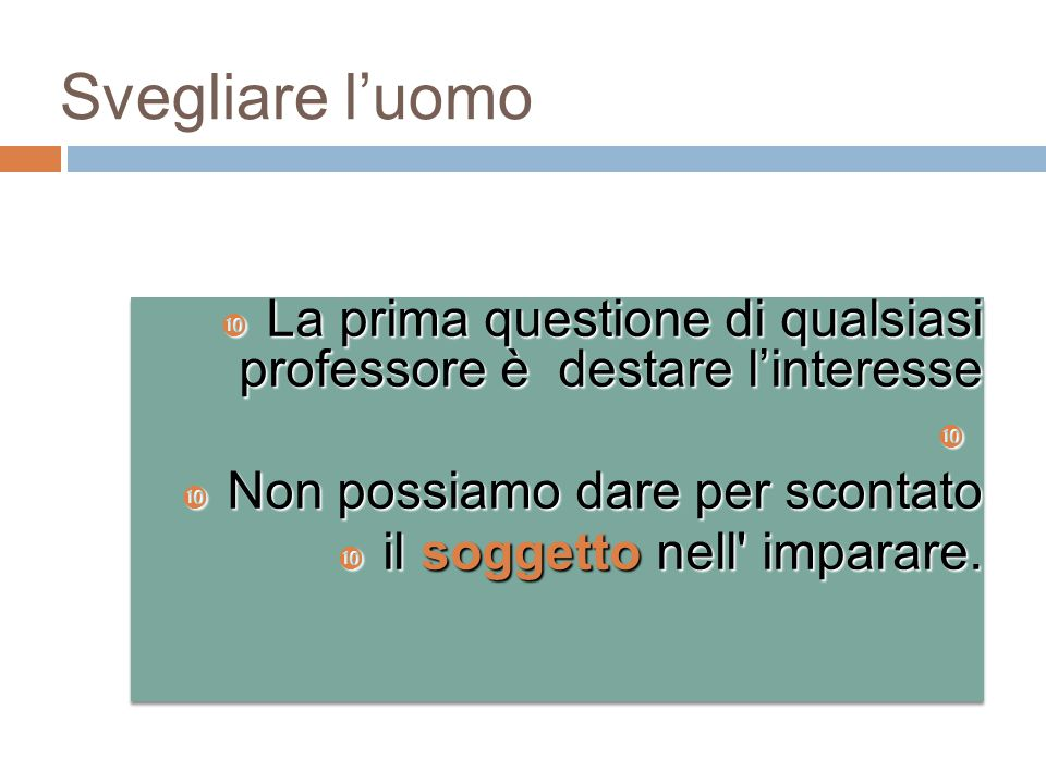 Svegliare l'uomo La prima questione di qualsiasi professore è destare l'interesse. Non possiamo dare per scontato.