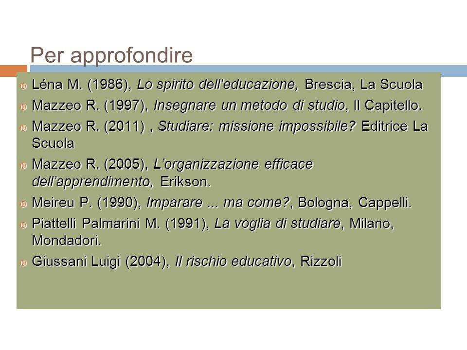 Per approfondire Léna M. (1986), Lo spirito dell educazione, Brescia, La Scuola. Mazzeo R. (1997), Insegnare un metodo di studio, Il Capitello.