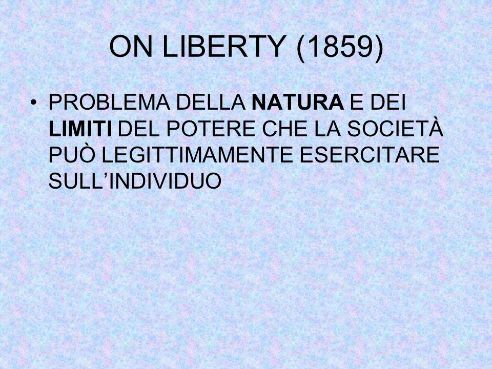 ON LIBERTY (1859) PROBLEMA DELLA NATURA E DEI LIMITI DEL POTERE CHE LA SOCIETÀ PUÒ LEGITTIMAMENTE ESERCITARE SULL'INDIVIDUO.