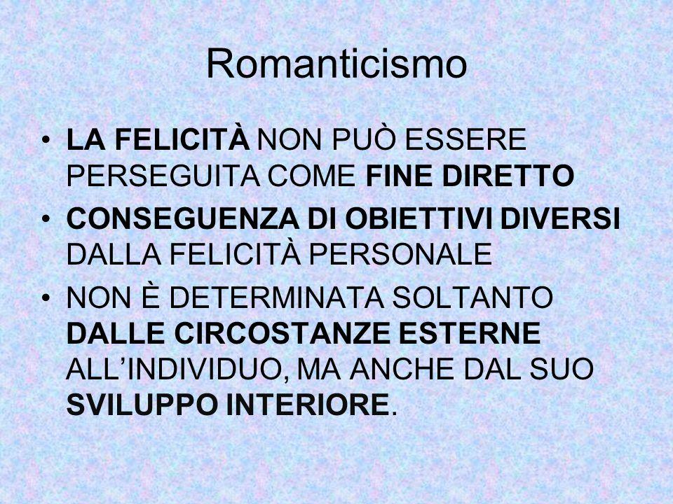 Romanticismo LA FELICITÀ NON PUÒ ESSERE PERSEGUITA COME FINE DIRETTO