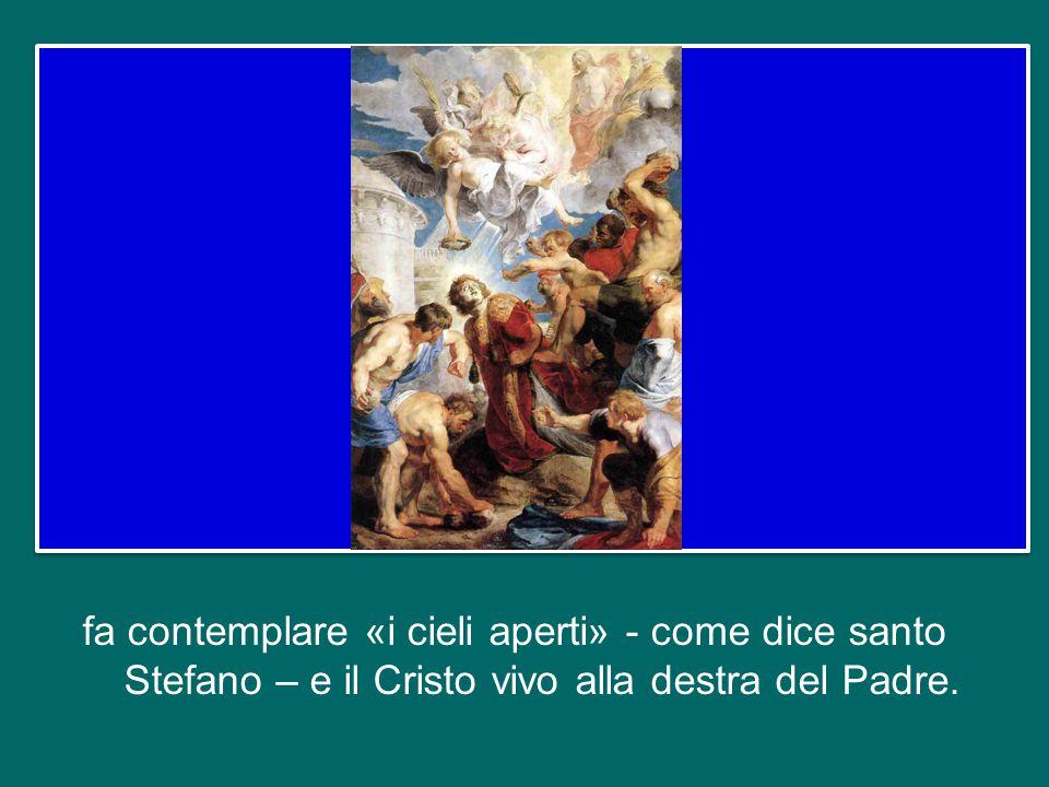 fa contemplare «i cieli aperti» - come dice santo Stefano – e il Cristo vivo alla destra del Padre.