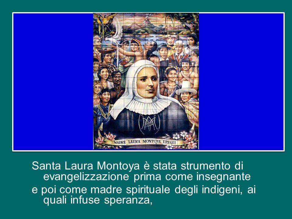 Santa Laura Montoya è stata strumento di evangelizzazione prima come insegnante e poi come madre spirituale degli indigeni, ai quali infuse speranza,