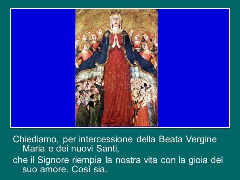 Chiediamo, per intercessione della Beata Vergine Maria e dei nuovi Santi, che il Signore riempia la nostra vita con la gioia del suo amore.