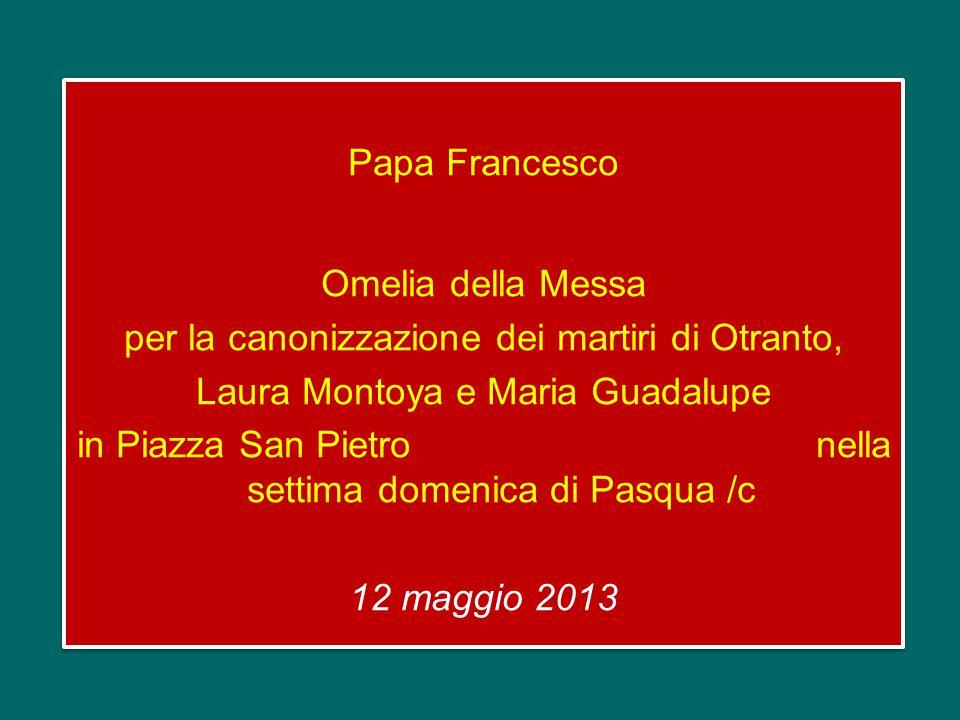 Papa Francesco Omelia della Messa per la canonizzazione dei martiri di Otranto, Laura Montoya e Maria Guadalupe in Piazza San Pietro nella settima domenica di Pasqua /c 12 maggio 2013