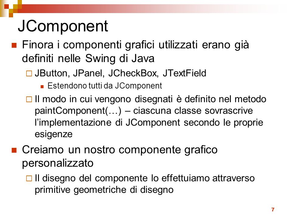 JComponent Finora i componenti grafici utilizzati erano già definiti nelle Swing di Java. JButton, JPanel, JCheckBox, JTextField.