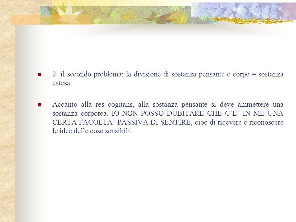 2. il secondo problema: la divisione di sostanza pensante e corpo = sostanza estesa.