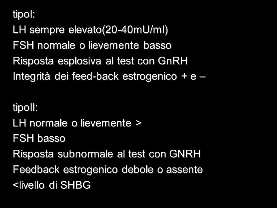 tipoI: LH sempre elevato(20-40mU/ml) FSH normale o lievemente basso. Risposta esplosiva al test con GnRH.