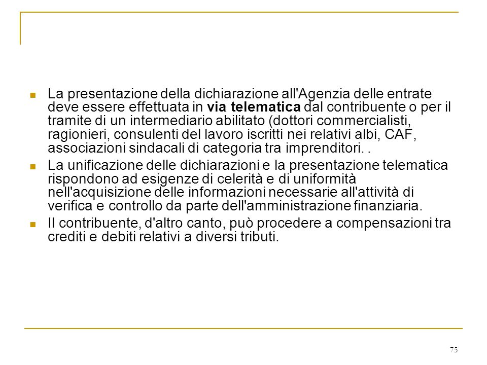 La presentazione della dichiarazione all Agenzia delle entrate deve essere effettuata in via telematica dal contribuente o per il tramite di un intermediario abilitato (dottori commercialisti, ragionieri, consulenti del lavoro iscritti nei relativi albi, CAF, associazioni sindacali di categoria tra imprenditori. .