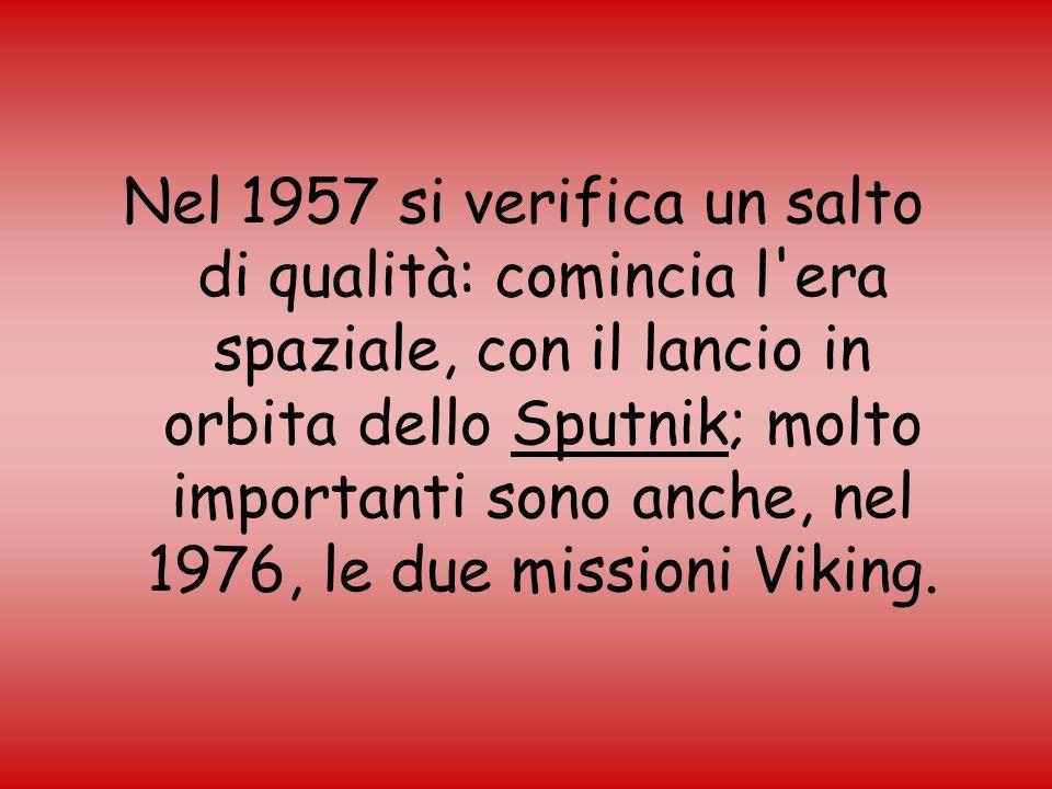Nel 1957 si verifica un salto di qualità: comincia l era spaziale, con il lancio in orbita dello Sputnik; molto importanti sono anche, nel 1976, le due missioni Viking.