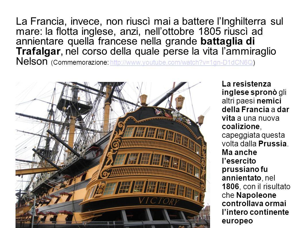 La Francia, invece, non riuscì mai a battere l'Inghilterra sul mare: la flotta inglese, anzi, nell'ottobre 1805 riuscì ad annientare quella francese nella grande battaglia di Trafalgar, nel corso della quale perse la vita l'ammiraglio Nelson (Commemorazione: http://www.youtube.com/watch v=1gn-D1dCN6Q)