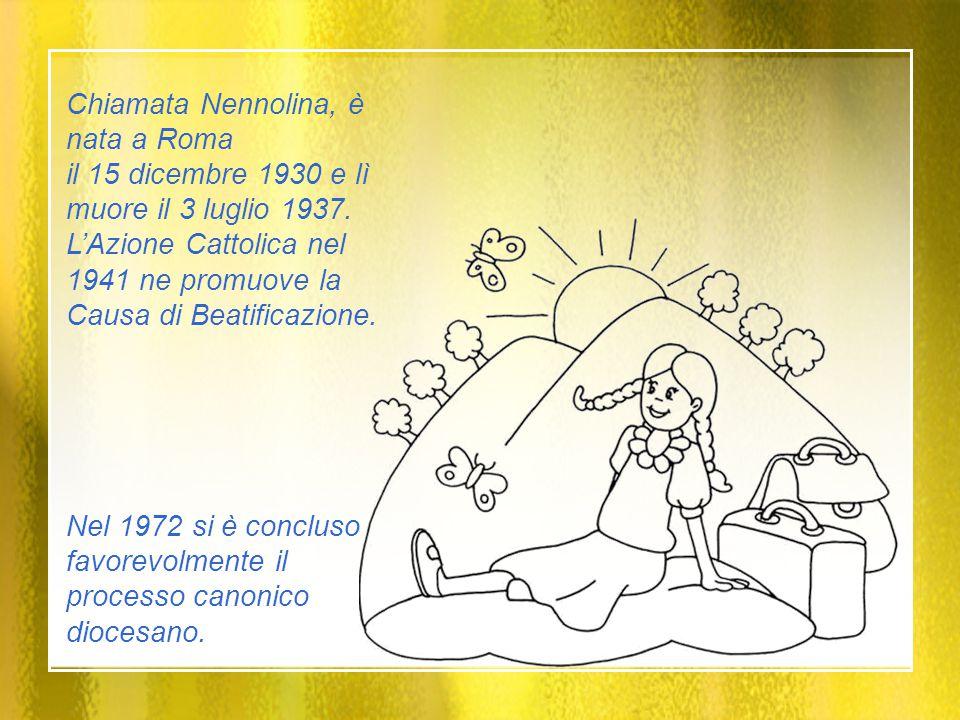 Chiamata Nennolina, è nata a Roma il 15 dicembre 1930 e lì muore il 3 luglio 1937. L'Azione Cattolica nel 1941 ne promuove la Causa di Beatificazione.