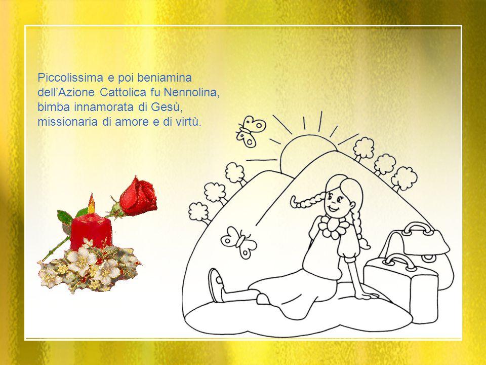 Piccolissima e poi beniamina dell'Azione Cattolica fu Nennolina, bimba innamorata di Gesù, missionaria di amore e di virtù.