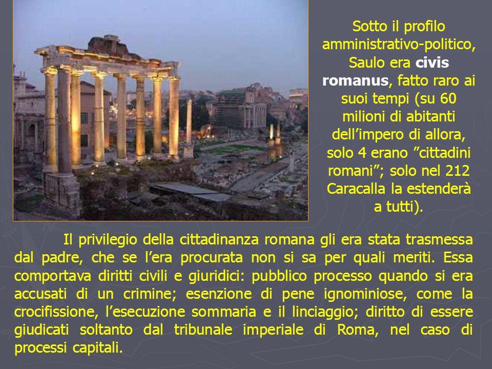 Sotto il profilo amministrativo-politico, Saulo era civis romanus, fatto raro ai suoi tempi (su 60 milioni di abitanti dell'impero di allora, solo 4 erano cittadini romani ; solo nel 212 Caracalla la estenderà a tutti).