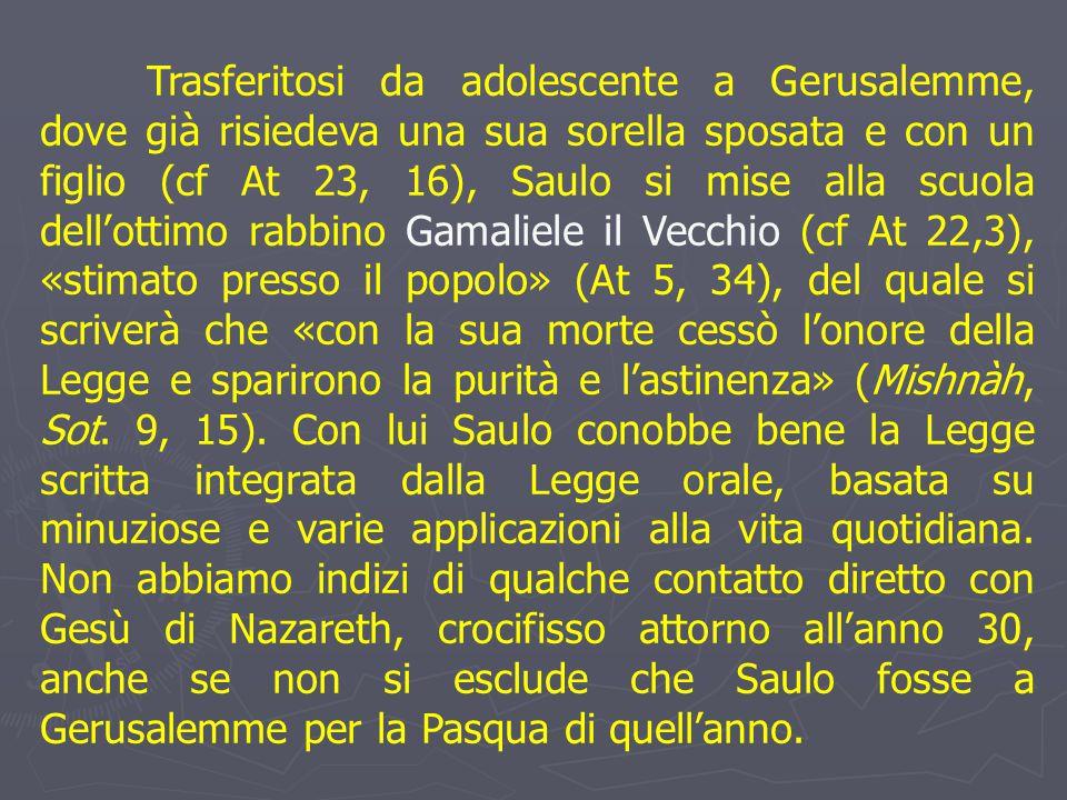 Trasferitosi da adolescente a Gerusalemme, dove già risiedeva una sua sorella sposata e con un figlio (cf At 23, 16), Saulo si mise alla scuola dell'ottimo rabbino Gamaliele il Vecchio (cf At 22,3), «stimato presso il popolo» (At 5, 34), del quale si scriverà che «con la sua morte cessò l'onore della Legge e sparirono la purità e l'astinenza» (Mishnàh, Sot.