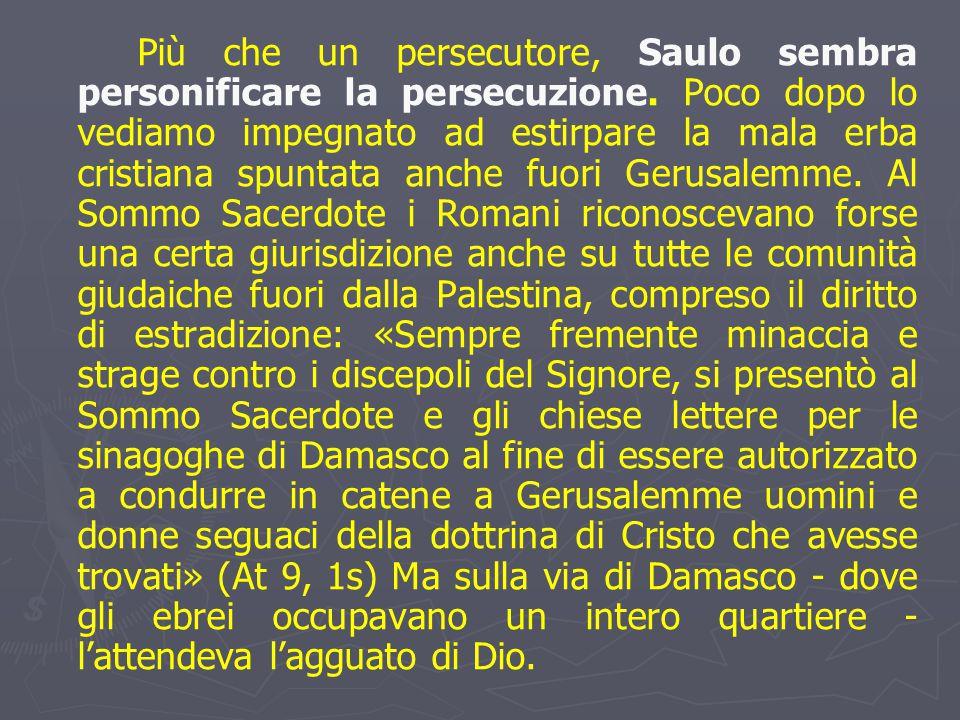 Più che un persecutore, Saulo sembra personificare la persecuzione