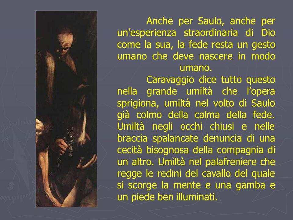 Anche per Saulo, anche per un'esperienza straordinaria di Dio come la sua, la fede resta un gesto umano che deve nascere in modo umano.