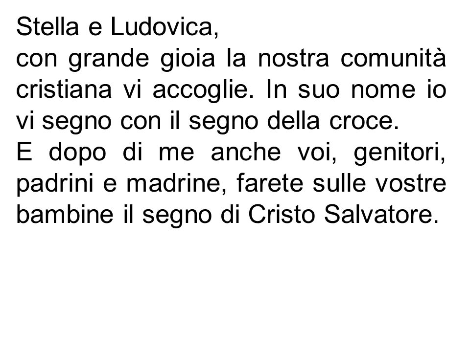 Stella e Ludovica, con grande gioia la nostra comunità cristiana vi accoglie. In suo nome io vi segno con il segno della croce.