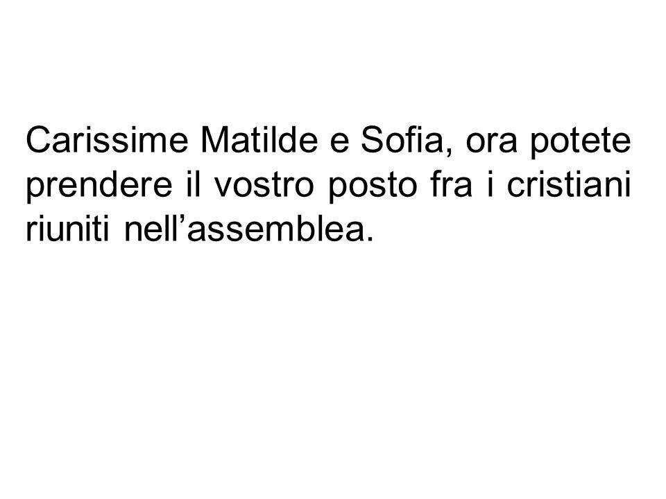 Carissime Matilde e Sofia, ora potete prendere il vostro posto fra i cristiani riuniti nell'assemblea.