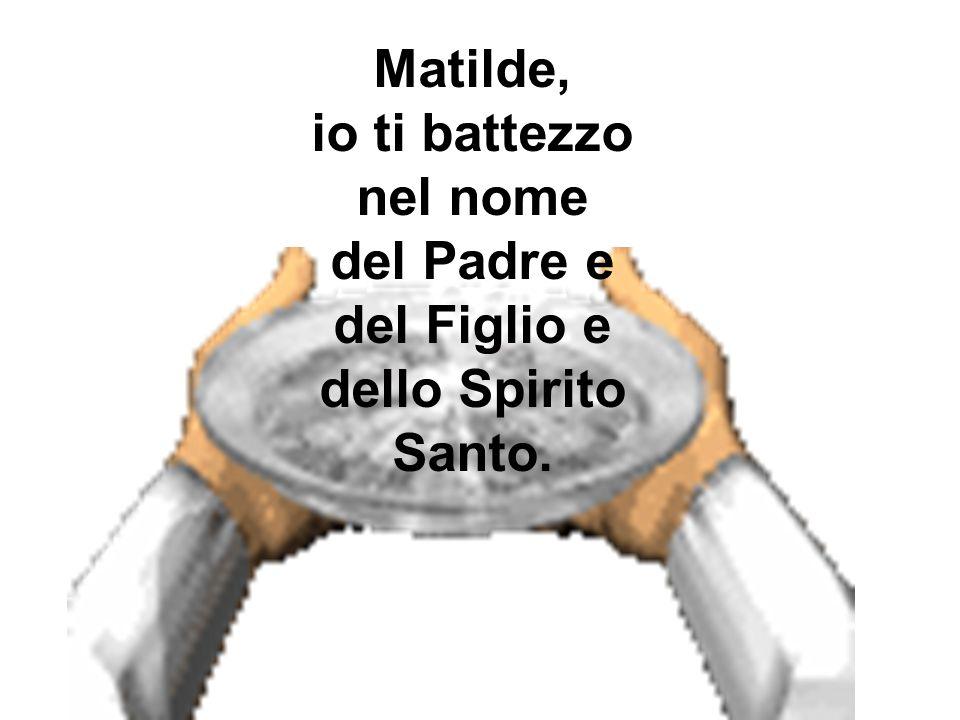 Matilde, io ti battezzo nel nome del Padre e del Figlio e dello Spirito Santo.