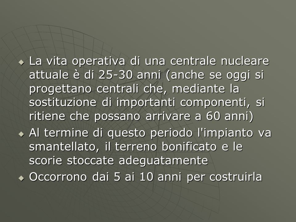 La vita operativa di una centrale nucleare attuale è di 25-30 anni (anche se oggi si progettano centrali che, mediante la sostituzione di importanti componenti, si ritiene che possano arrivare a 60 anni)