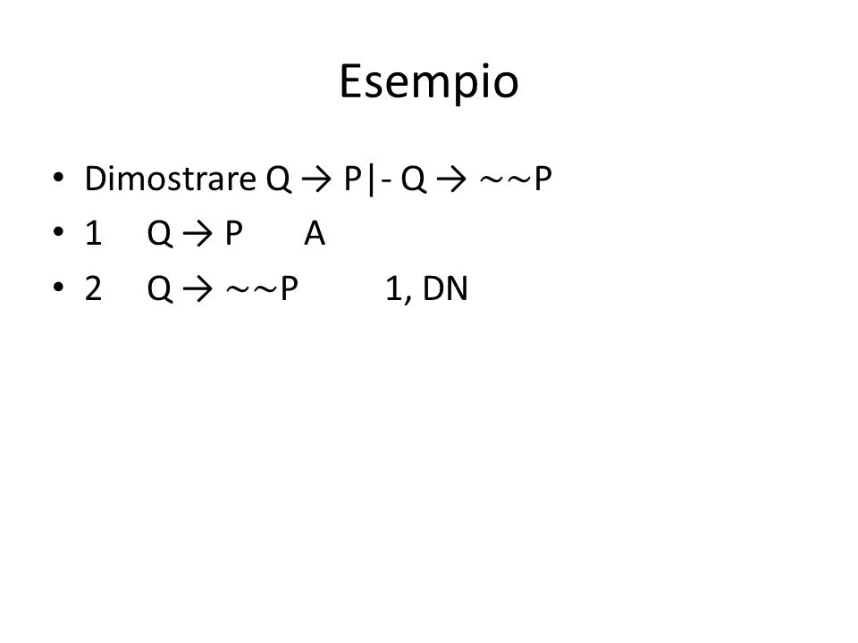 Esempio Dimostrare Q → P|- Q → ∼∼P 1 Q → P A 2 Q → ∼∼P 1, DN