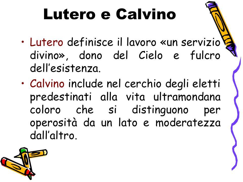 Lutero e Calvino Lutero definisce il lavoro «un servizio divino», dono del Cielo e fulcro dell'esistenza.