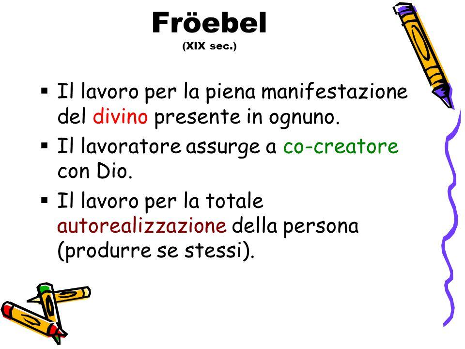 Fröebel (XIX sec.) Il lavoro per la piena manifestazione del divino presente in ognuno. Il lavoratore assurge a co-creatore con Dio.