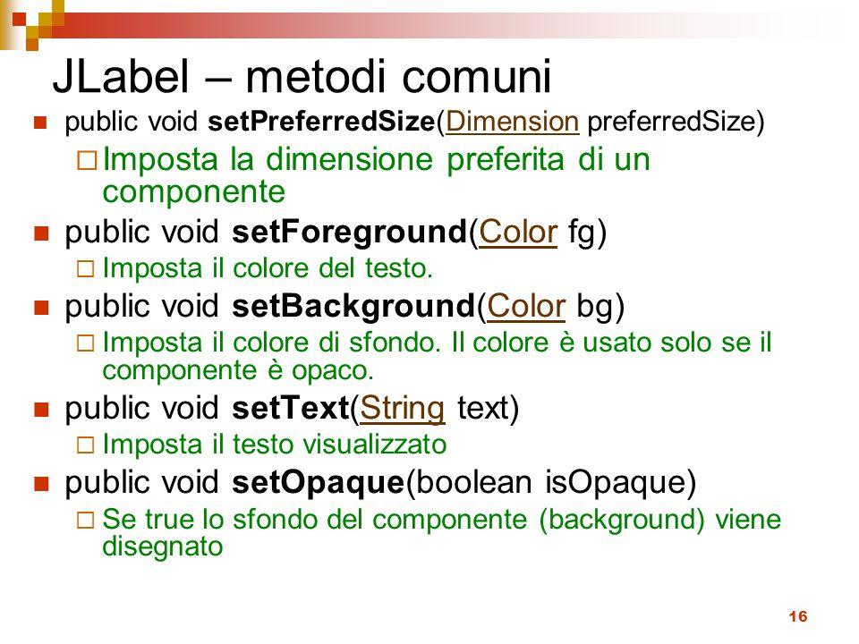 JLabel – metodi comuni public void setPreferredSize(Dimension preferredSize) Imposta la dimensione preferita di un componente.