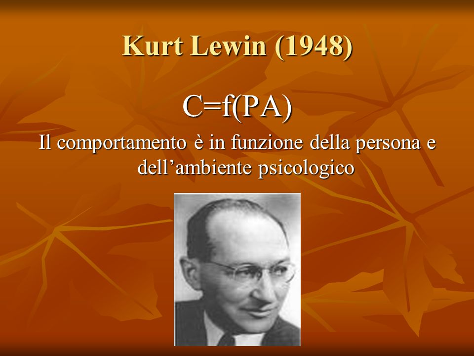 Kurt Lewin (1948) C=f(PA) Il comportamento è in funzione della persona e dell'ambiente psicologico