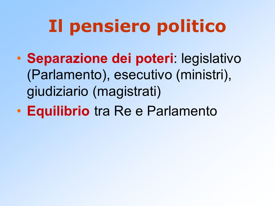 Il pensiero politico Separazione dei poteri: legislativo (Parlamento), esecutivo (ministri), giudiziario (magistrati)