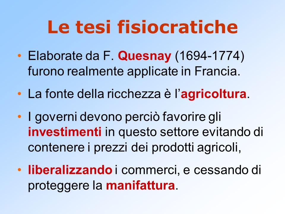 Le tesi fisiocratiche Elaborate da F. Quesnay (1694-1774) furono realmente applicate in Francia. La fonte della ricchezza è l'agricoltura.