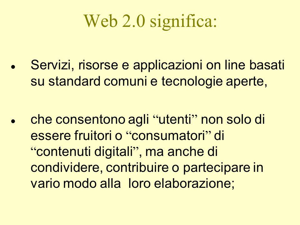 Web 2.0 significa: Servizi, risorse e applicazioni on line basati su standard comuni e tecnologie aperte,