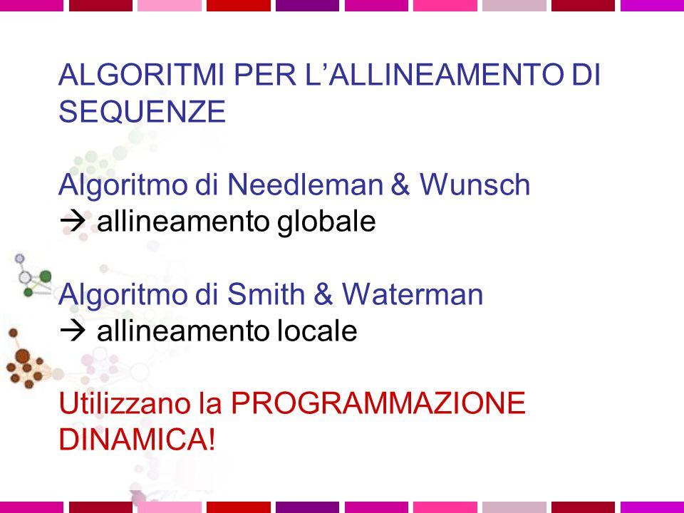 ALGORITMI PER L'ALLINEAMENTO DI SEQUENZE Algoritmo di Needleman & Wunsch  allineamento globale Algoritmo di Smith & Waterman  allineamento locale Utilizzano la PROGRAMMAZIONE DINAMICA!
