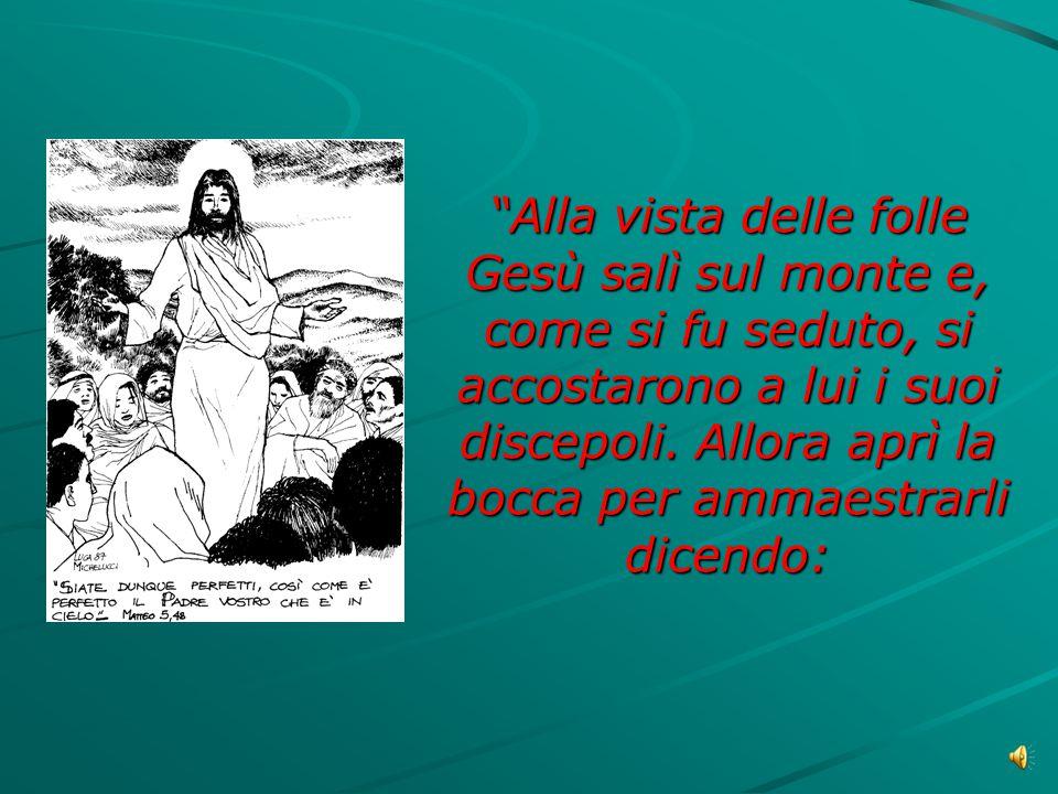 Alla vista delle folle Gesù salì sul monte e, come si fu seduto, si accostarono a lui i suoi discepoli.