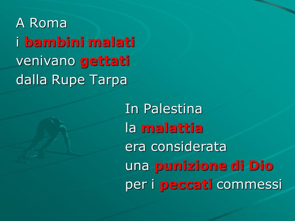 A Roma i bambini malati. venivano gettati. dalla Rupe Tarpa. In Palestina. la malattia. era considerata.