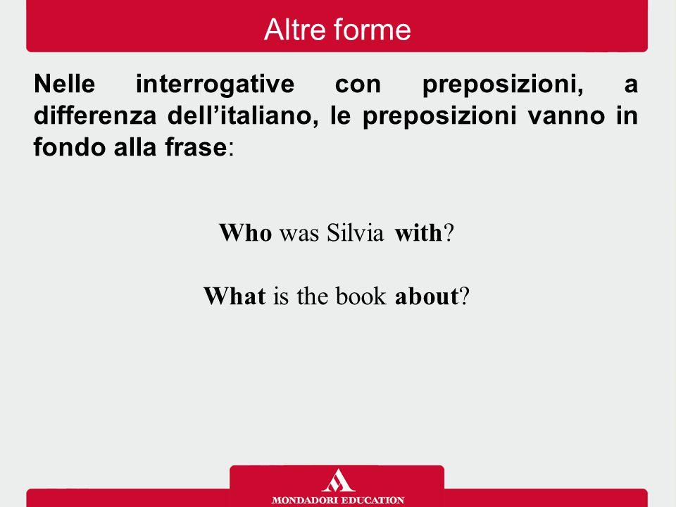 Altre forme Nelle interrogative con preposizioni, a differenza dell'italiano, le preposizioni vanno in fondo alla frase: