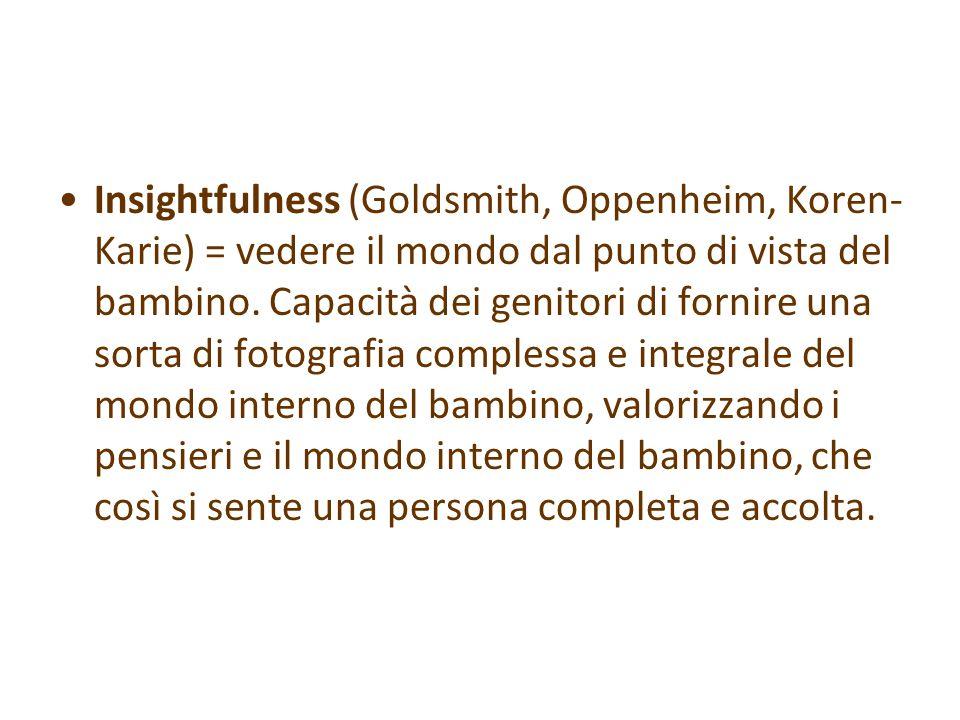Insightfulness (Goldsmith, Oppenheim, Koren-Karie) = vedere il mondo dal punto di vista del bambino.