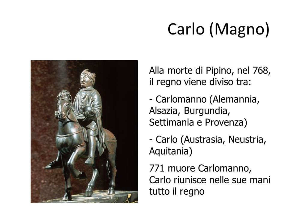 Carlo (Magno) Alla morte di Pipino, nel 768, il regno viene diviso tra: - Carlomanno (Alemannia, Alsazia, Burgundia, Settimania e Provenza)