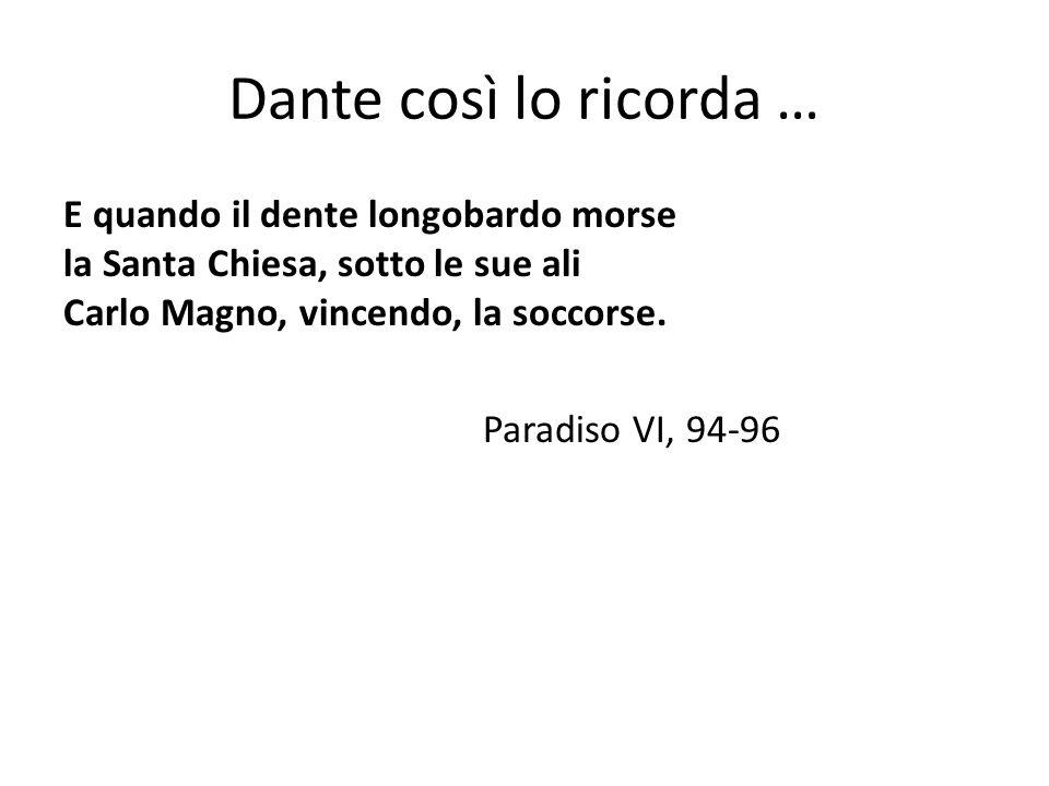 Dante così lo ricorda … E quando il dente longobardo morse la Santa Chiesa, sotto le sue ali Carlo Magno, vincendo, la soccorse.