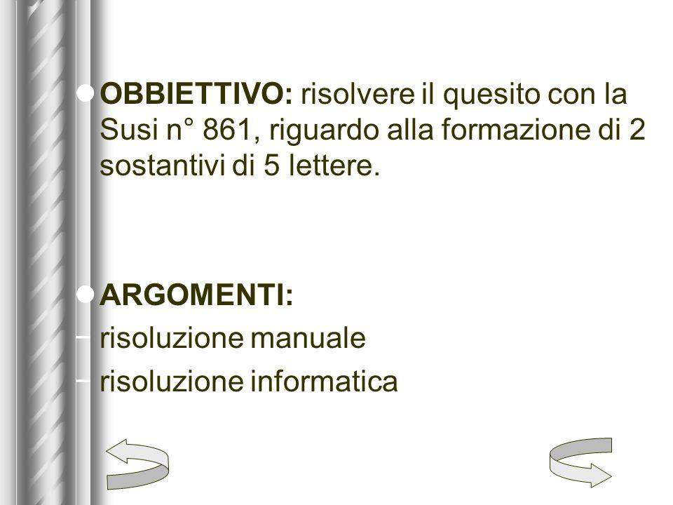 OBBIETTIVO: risolvere il quesito con la Susi n° 861, riguardo alla formazione di 2 sostantivi di 5 lettere.