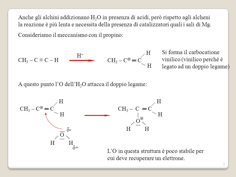 Anche gli alchini addizionano H2O in presenza di acidi, però rispetto agli alcheni la reazione è più lenta e necessita della presenza di catalizzatori quali i sali di Mg.