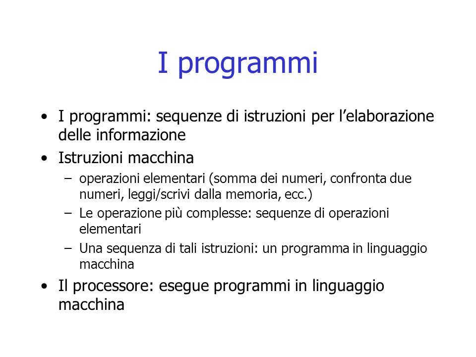 I programmi I programmi: sequenze di istruzioni per l'elaborazione delle informazione. Istruzioni macchina.