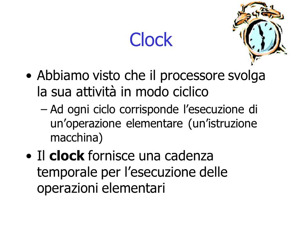 Clock Abbiamo visto che il processore svolga la sua attività in modo ciclico.