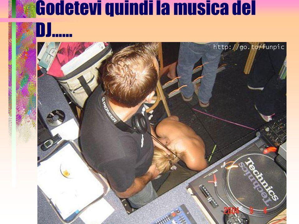 Godetevi quindi la musica del DJ…...