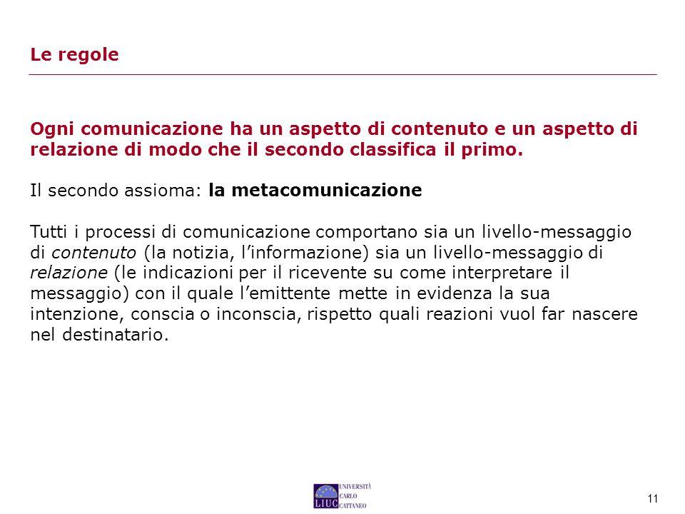 Le regole Ogni comunicazione ha un aspetto di contenuto e un aspetto di relazione di modo che il secondo classifica il primo.