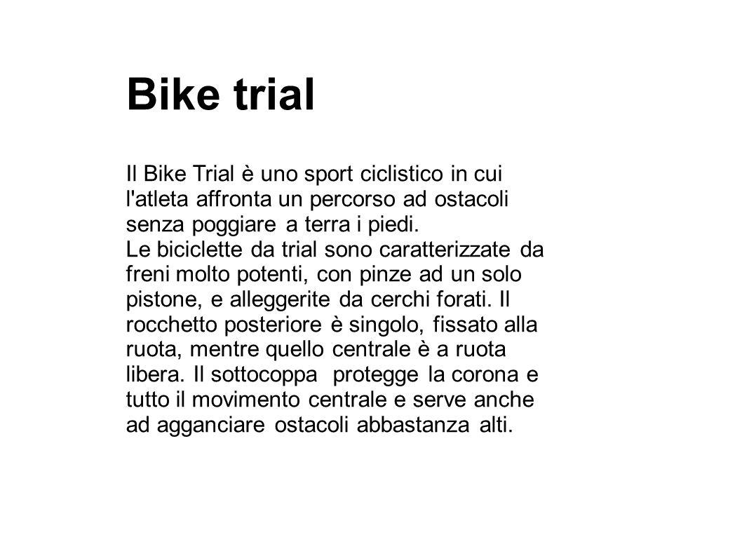 Bike trial Il Bike Trial è uno sport ciclistico in cui l atleta affronta un percorso ad ostacoli senza poggiare a terra i piedi.