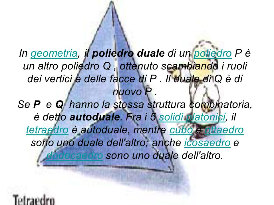In geometria, il poliedro duale di un poliedro P è un altro poliedro Q , ottenuto scambiando i ruoli dei vertici e delle facce di P .