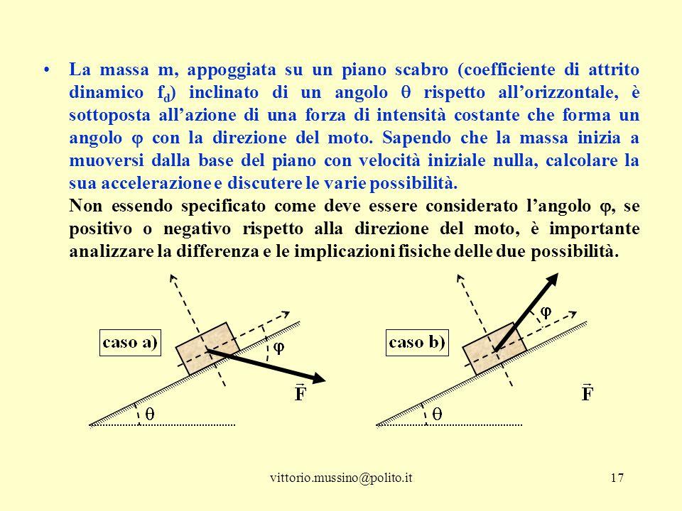 La massa m, appoggiata su un piano scabro (coefficiente di attrito dinamico fd) inclinato di un angolo  rispetto all'orizzontale, è sottoposta all'azione di una forza di intensità costante che forma un angolo  con la direzione del moto. Sapendo che la massa inizia a muoversi dalla base del piano con velocità iniziale nulla, calcolare la sua accelerazione e discutere le varie possibilità.