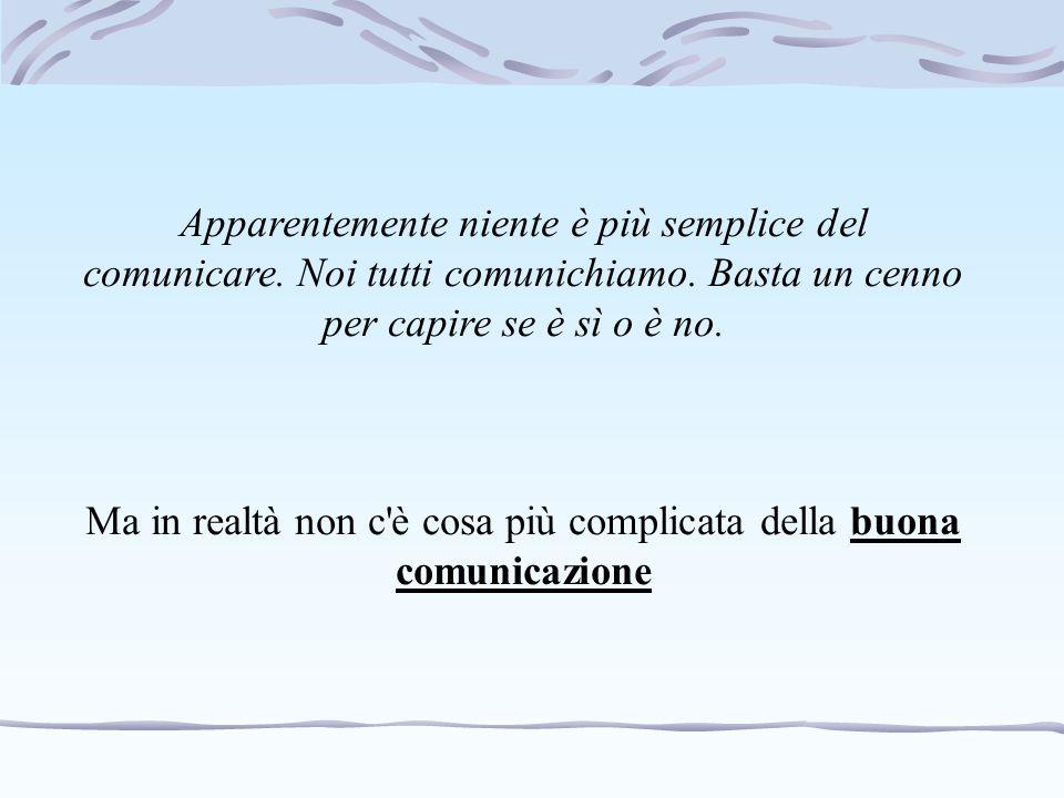 Ma in realtà non c è cosa più complicata della buona comunicazione