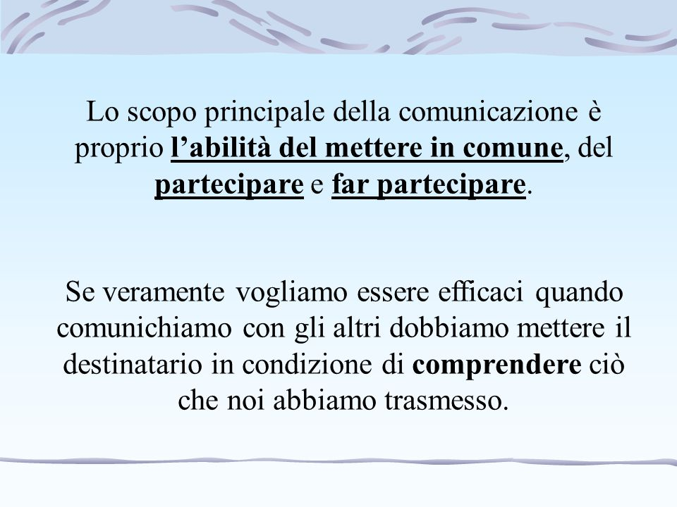 Lo scopo principale della comunicazione è proprio l'abilità del mettere in comune, del partecipare e far partecipare.